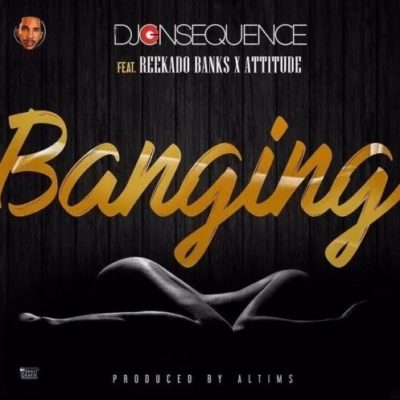 DJ Consequence – Banging Featuring Reekado Banks & Attitude