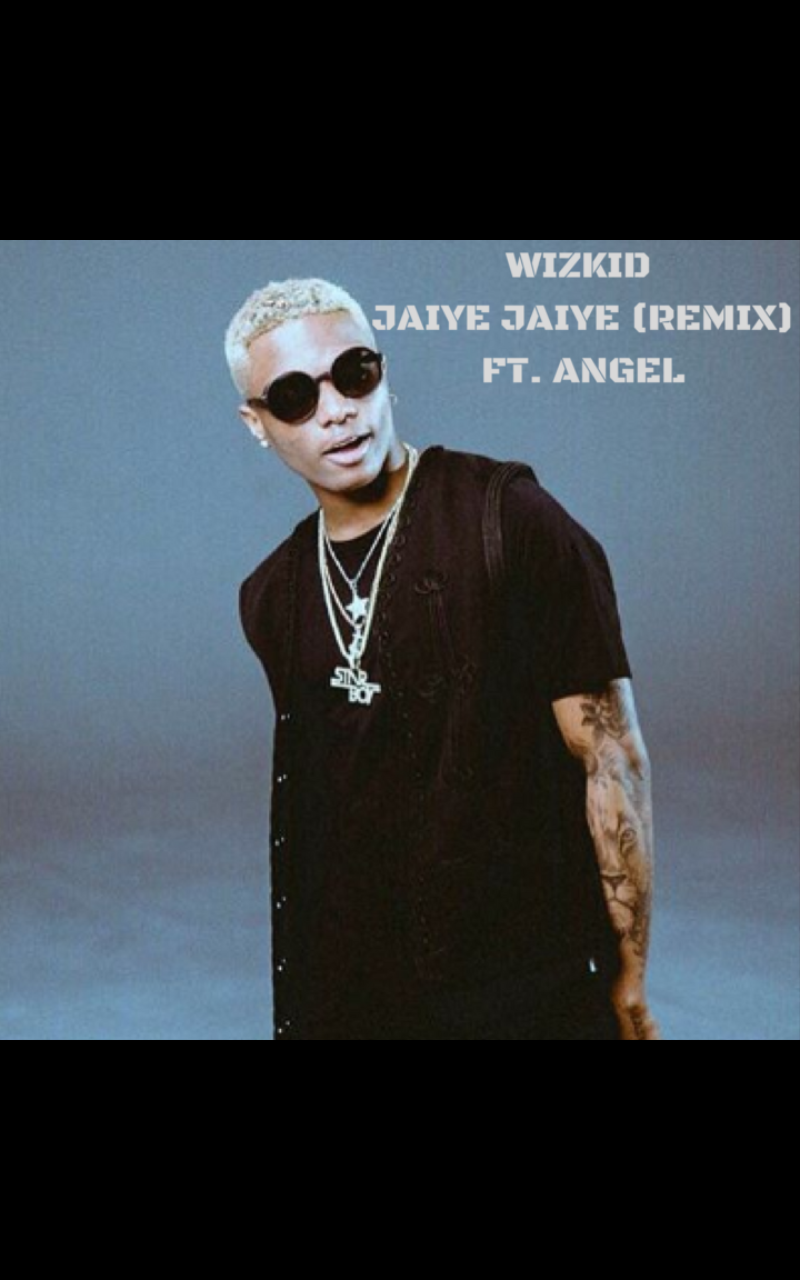 NEW: Wizkid Ft. Angel – Jaiye Jaiye (Remix) | International Version